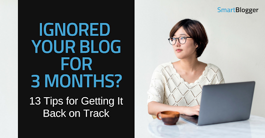Ignored Your Blog for Months? 13 Tips for Getting It Back on Track • Smart Blogger