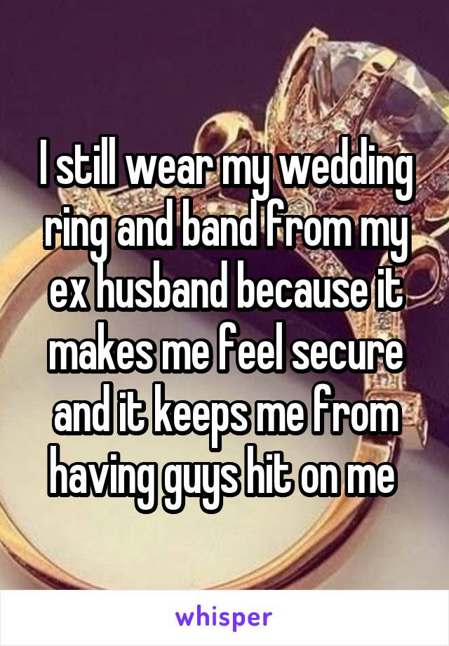 I Still Wear My Wedding Ring And Band From My Ex Husband Because It