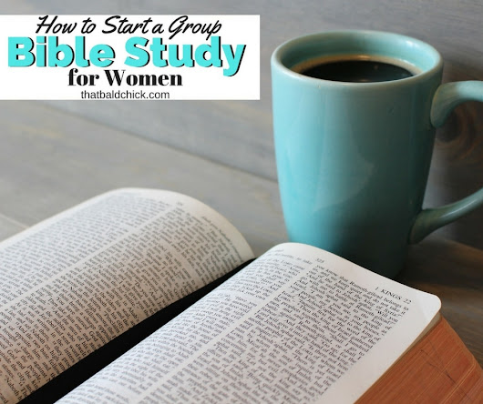 How to Start a Group Bible Study for Women - That Bald Chick®