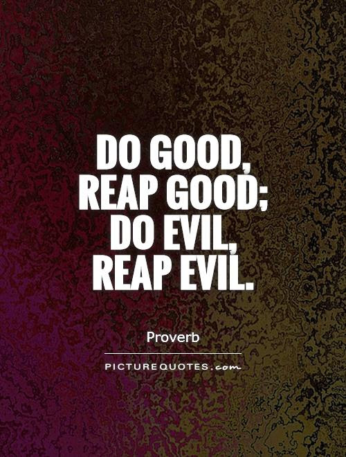 Do Good Reap Good Do Evil Reap Evil Picture Quotes