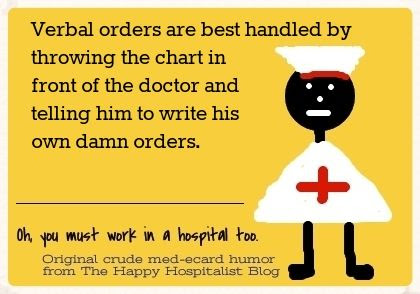 Verbal orders are best handled by throwing the chart in front of the doctor and telling him to write his own orders nursing ecard humor photo