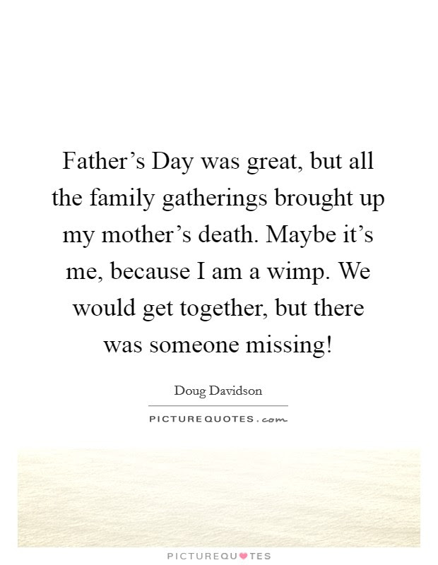 Father S Day Was Great But All The Family Gatherings Brought Up Picture Quotes