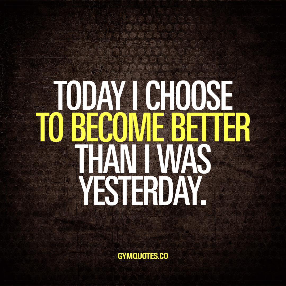 Today I Choose To Become Better Than I Was Yesterday Gym Quotes