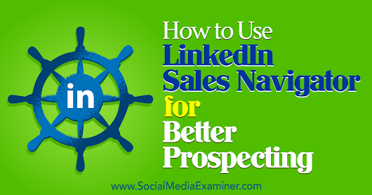 How to Use LinkedIn Sales Navigator for Better Prospecting : Social Media Examiner