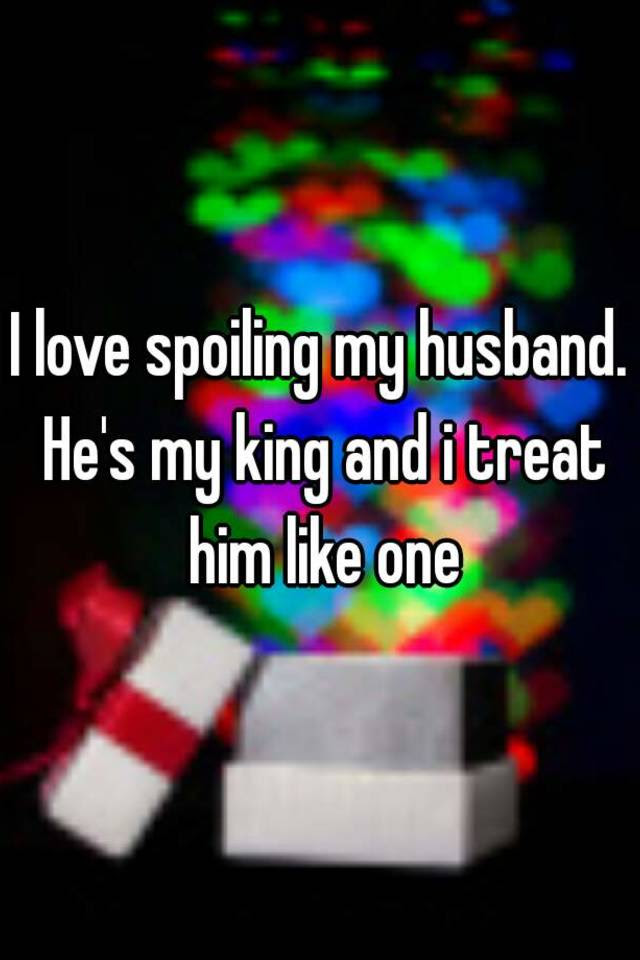 I Love Spoiling My Husband Hes My King And I Treat Him Like One