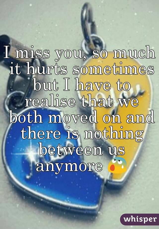 I Miss You So Much It Hurts Sometimes But I Have To Realise That We