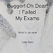 Bugger! Oh Dear! I Failed My Exams: What to do Next eBook: Cate Field: : Kindle Store