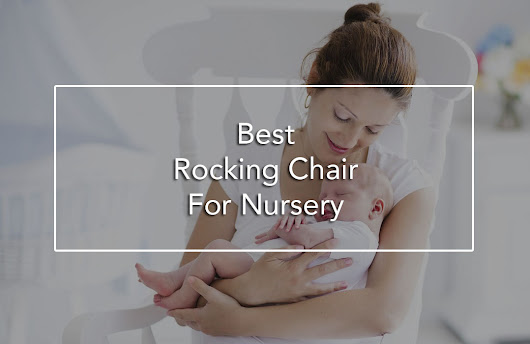 Should You Get the Best Rocking Chair For Nursery Use or the Best Nursery Glider? - BabyDotDot - Baby Guide For Awesome Parents & More