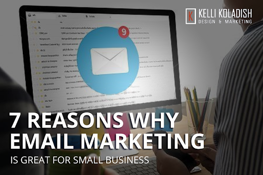 7 Reasons Why Email Marketing is Great for Small Business | Kelli Koladish Design & Marketing