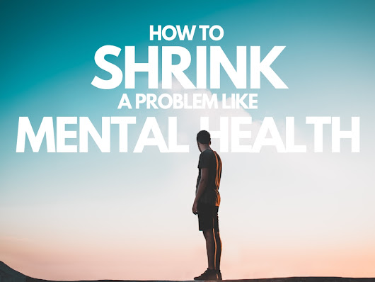 How to Shrink a Problem Like Mental Health - Hunted News Feed