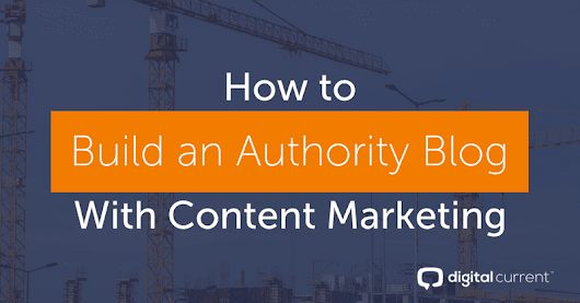 How to Build an Authority Blog With Content Marketing | Digital Current