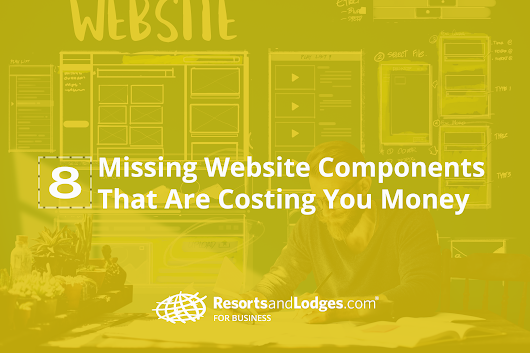 8 Missing Website Components That Are Costing You Money - ResortsandLodges.com For Business