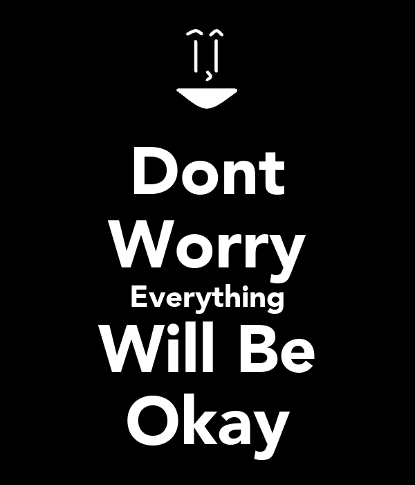 Dont Worry Everything Will Be Ok Quotes