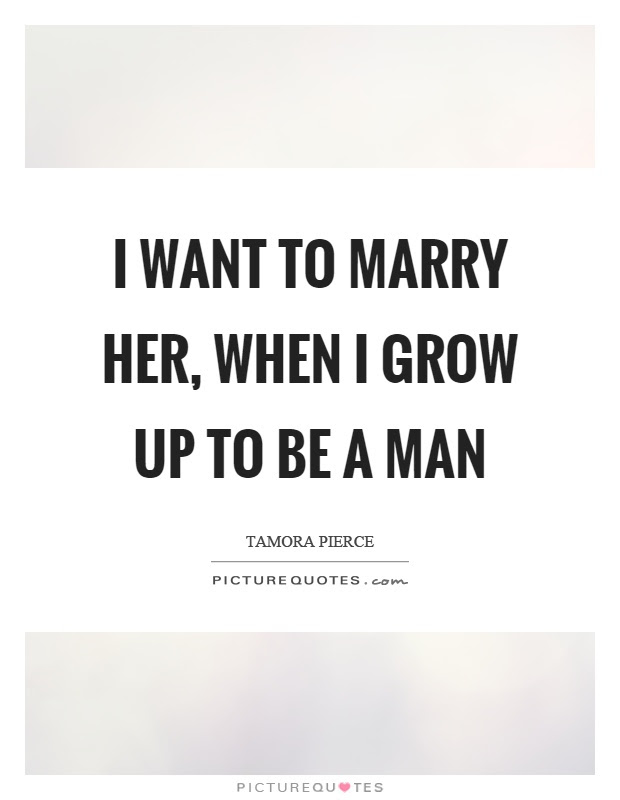I Want To Marry Her When I Grow Up To Be A Man Picture Quotes