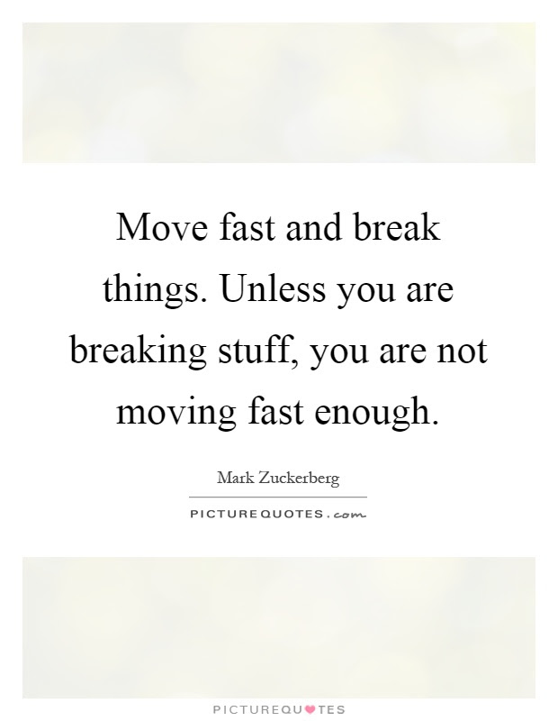 Move Fast And Break Things Unless You Are Breaking Stuff You