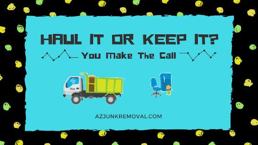 Haul It or Keep It? - Arizona Junk Removal