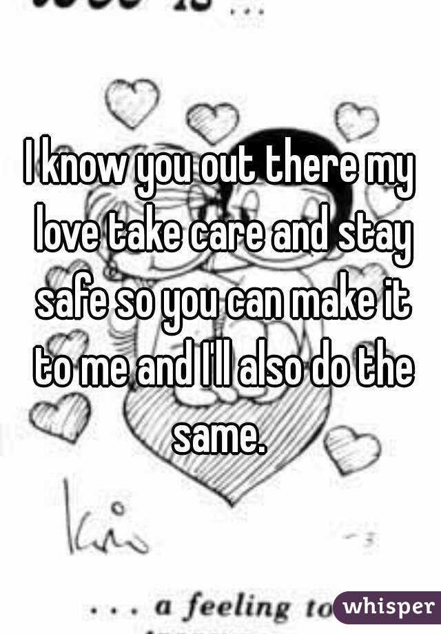I Know You Out There My Love Take Care And Stay Safe So You Can Make