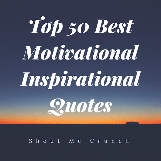 Top 50 Best Motivational Inspirational Quotes - Shout Me Crunch