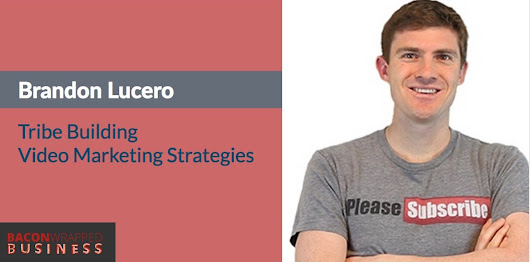 Advanced Video Marketing Strategies To Build Your Tribe With Brandon Lucero - Bacon Wrapped Business With Brad Costanzo