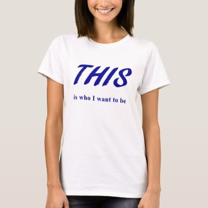 THIS is who I want to be T-Shirt