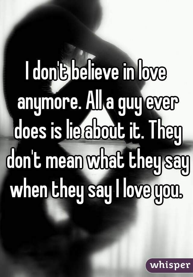 I Dont Believe In Love Anymore All A Guy Ever Does Is Lie About It