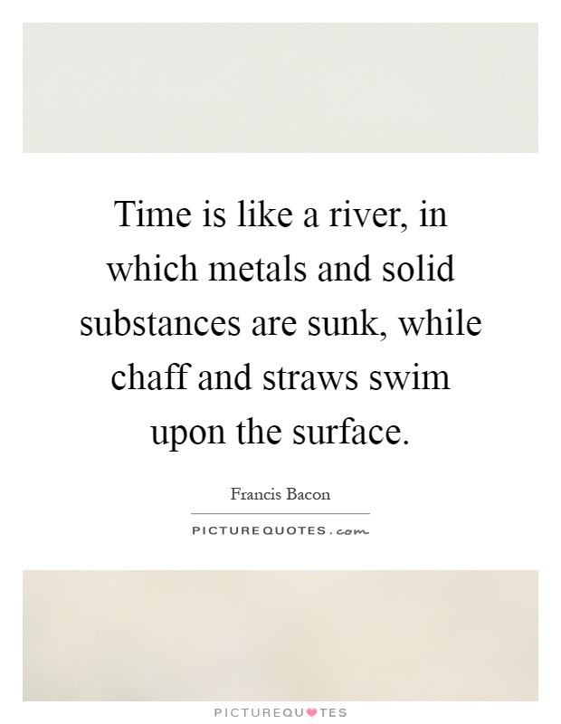 Time Is Like A River In Which Metals And Solid Substances Are