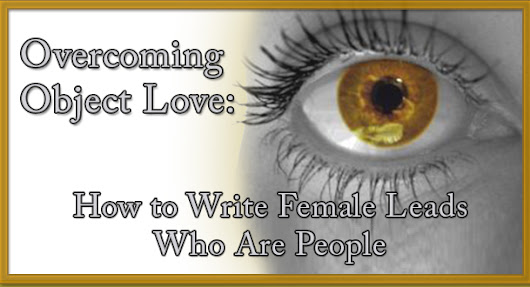 Overcoming Object Love: How to Write Female Leads Who Are People