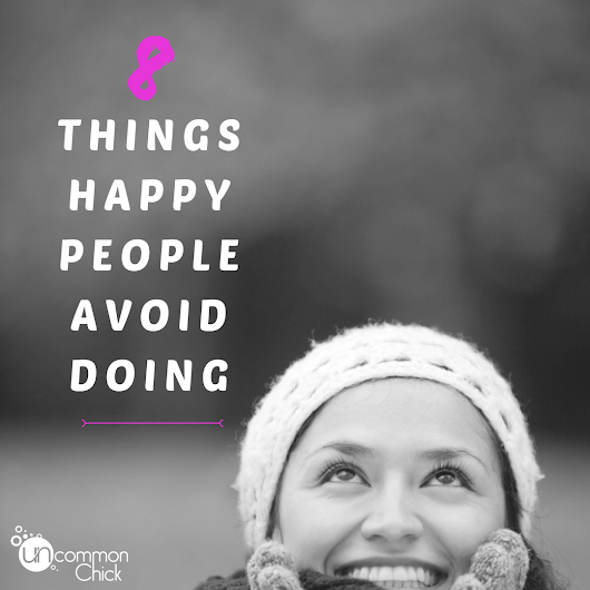 8 Things Happy People Avoid Doing - Uncommon Chick