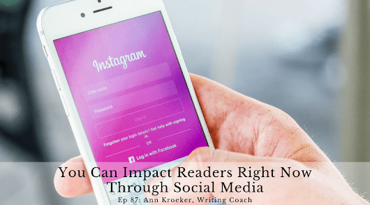 Ep 87: You Can Impact Readers Right Now through Social Media - Ann Kroeker, Writing Coach