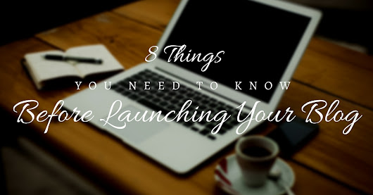 8 Things You Need To Know Before Launching Your Blog