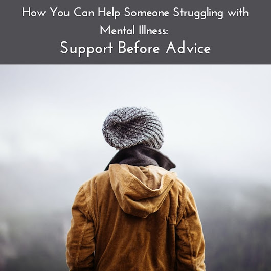 How You Can Help Someone Struggling with Mental Illness: Support Before Advice | Resources To Recover