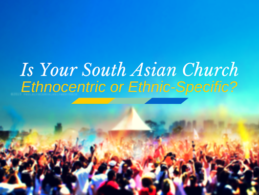 IS YOUR SOUTH ASIAN CHURCH ETHNOCENTRIC OR ETHNIC-SPECIFIC?