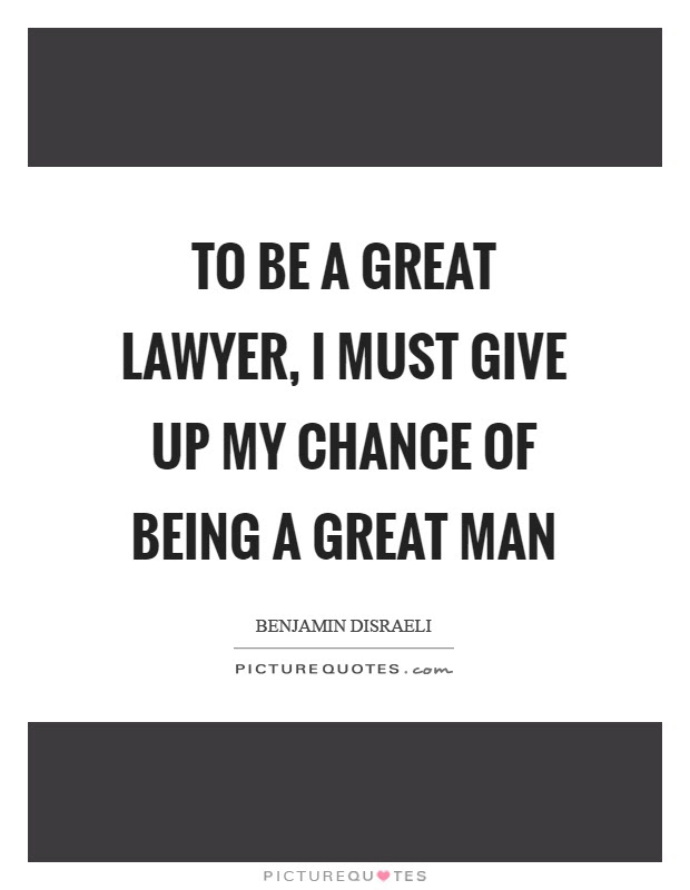 To Be A Great Lawyer I Must Give Up My Chance Of Being A Great