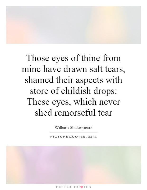 Those Eyes Of Thine From Mine Have Drawn Salt Tears Shamed