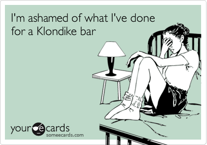 someecards.com - I'm ashamed of what I've done for a Klondike bar