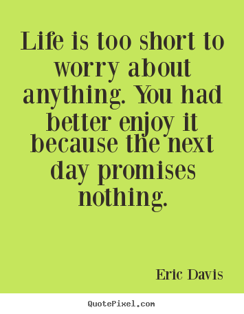 Life Is Too Short To Worry About Anything You Had Better Enjoy It
