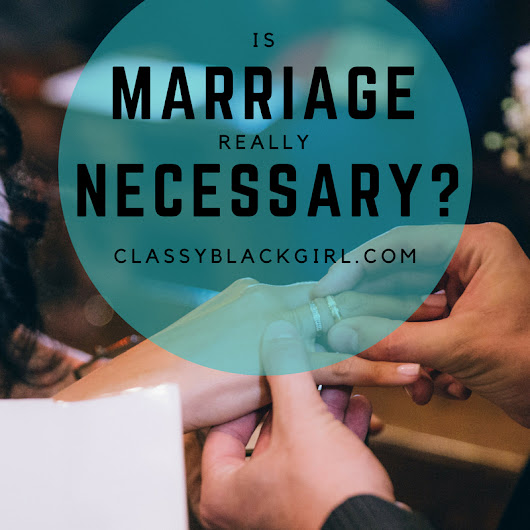 Is Marriage REALLY Necessary? - Classy.Black.Girl.