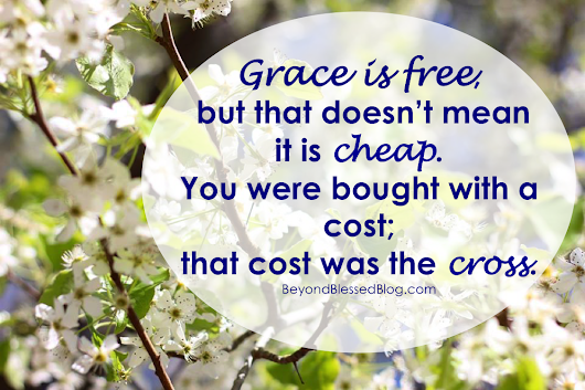 Grace is Free, but not Cheap - beyond blessed