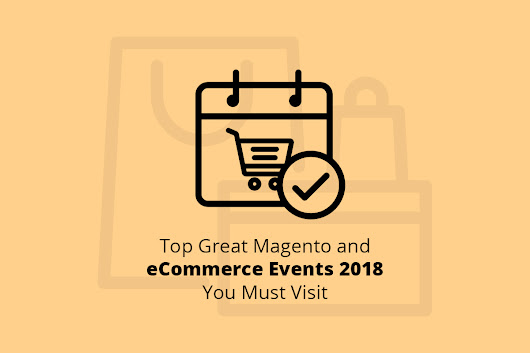 Top Great Magento and eCommerce Events 2018 You Must Visit - WEB4PRO