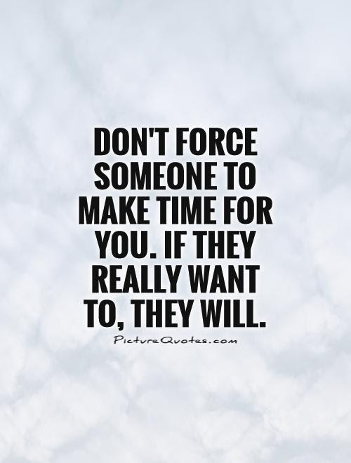 Dont Force Someone To Make Time For You If They Really Want
