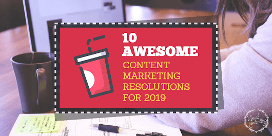 10 Awesome Content Marketing Resolutions for 2019 - Visual Contenting