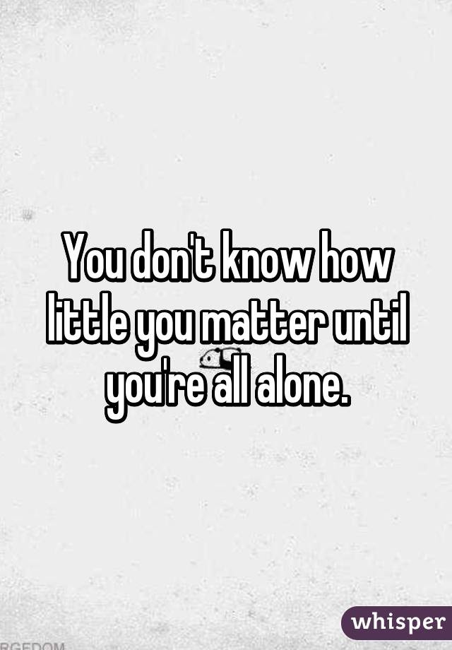You Dont Know How Little You Matter Until Youre All Alone