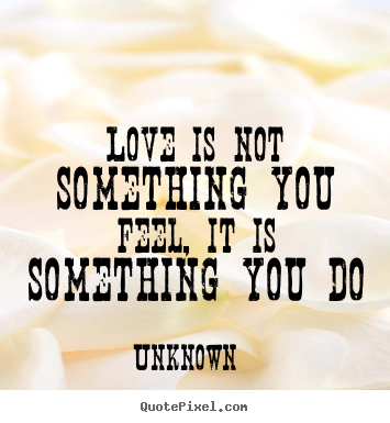 Love Is Not Something You Feel It Is Something You Do Unknown Love