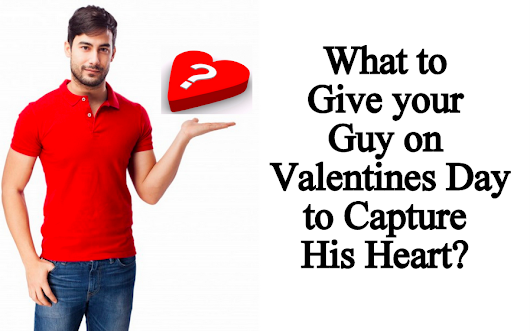 What to Give Your Guy on Valentine's Day 2017 to Capture His Heart - Fashion Travels
