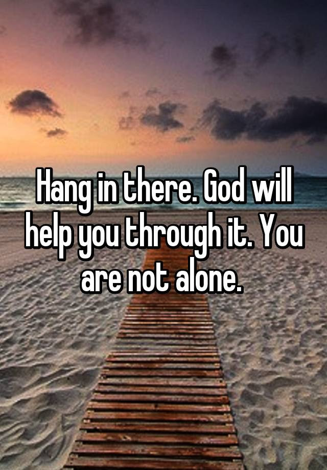 Hang In There God Will Help You Through It You Are Not Alone