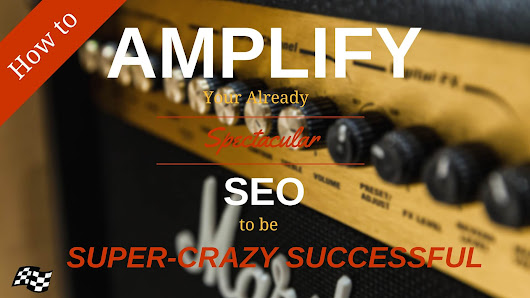 How to amplify your already spectacular SEO to be super-crazy successful