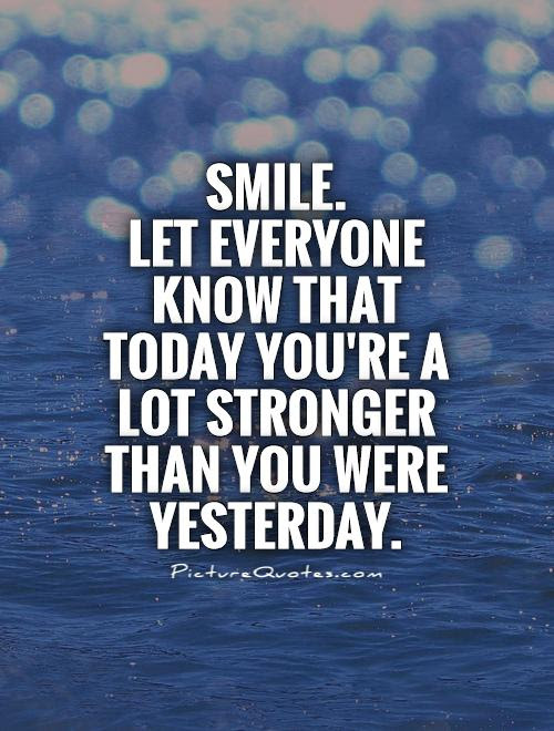 Smile Let Everyone Know That Today Youre A Lot Stronger Than