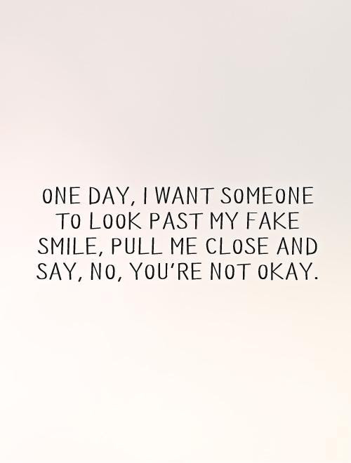 One Day I Want Someone To Look Past My Fake Smile Pull Me