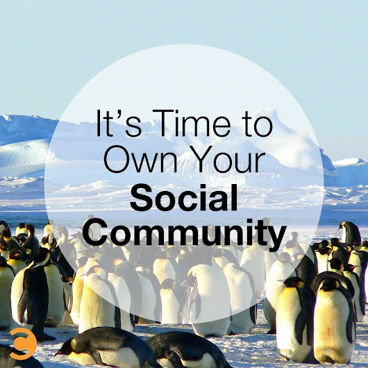It's Time to Own Your Social Community | Convince and Convert: Social Media Strategy and Content Marketing Strategy
