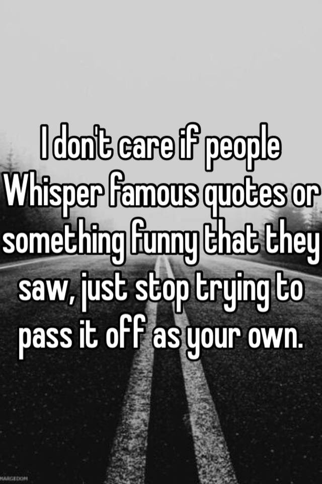 I Dont Care If People Whisper Famous Quotes Or Something Funny That